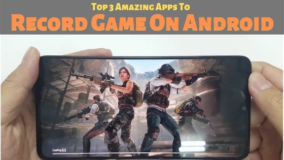 Top 3 Amazing Apps To Record Game On Android With Audio